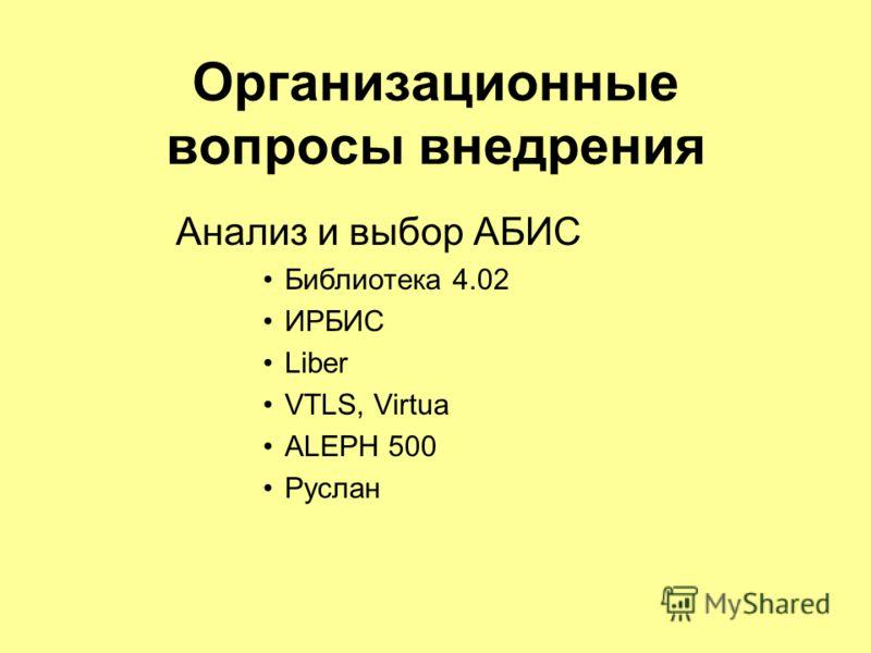 Организационные вопросы внедрения Анализ и выбор АБИС Библиотека 4.02 ИРБИС Liber VTLS, Virtua ALEPH 500 Руслан