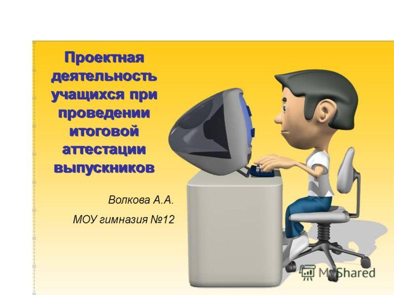 Проектная деятельность учащихся при проведении итоговой аттестации выпускников Волкова А.А. МОУ гимназия 12