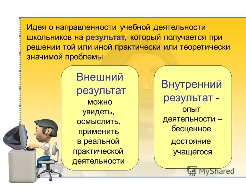 Внешний результат можно увидеть, осмыслить, применить в реальной практической деятельности Внутренний результат - опыт деятельности – бесценное достояние учащегося Идея о направленности учебной деятельности школьников на результат, который получается