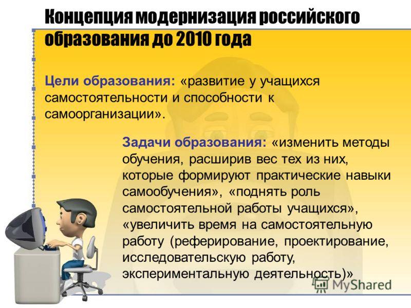 Концепция модернизация российского образования до 2010 года Цели образования: «развитие у учащихся самостоятельности и способности к самоорганизации». Задачи образования: «изменить методы обучения, расширив вес тех из них, которые формируют практичес