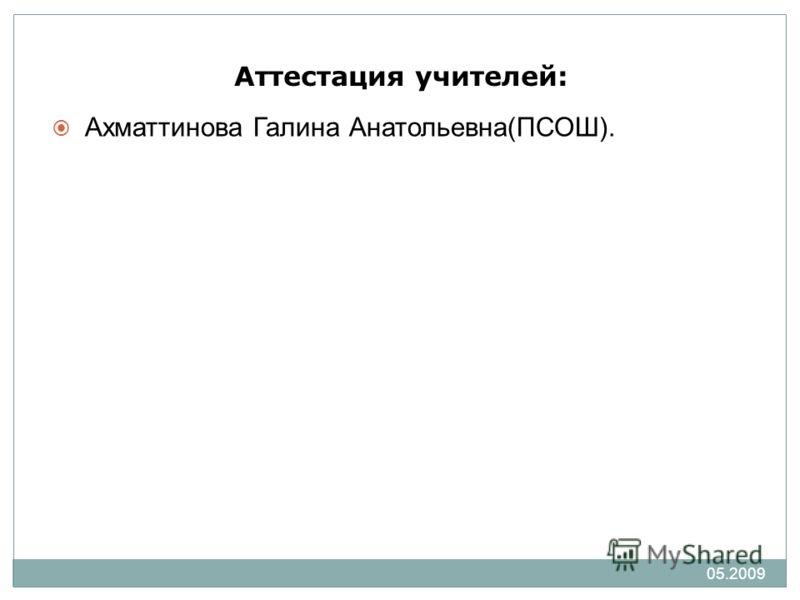 05.2009 Аттестация учителей: Ахматтинова Галина Анатольевна(ПСОШ).