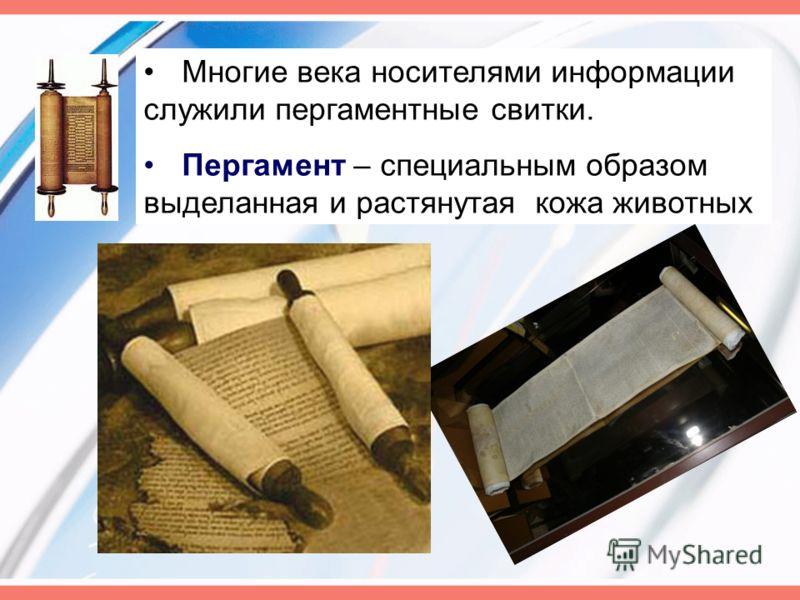 Многие века носителями информации служили пергаментные свитки. Пергамент – специальным образом выделанная и растянутая кожа животных