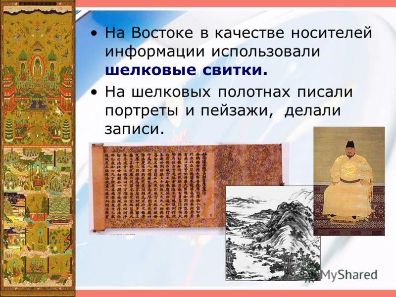 На Востоке в качестве носителей информации использовали шелковые свитки. На шелковых полотнах писали портреты и пейзажи, делали записи.