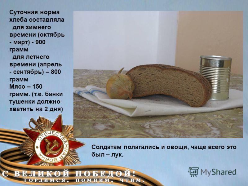 Суточная норма хлеба составляла для зимнего времени (октябрь - март) - 900 грамм для летнего времени (апрель - сентябрь) – 800 грамм Мясо – 150 грамм. (т.е. банки тушенки должно хватить на 2 дня) Солдатам полагались и овощи, чаще всего это был – лук.