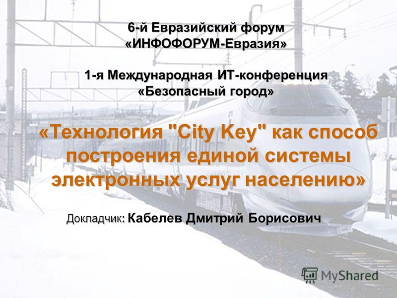 «Технология City Key как способ построения единой системы электронных услуг населению» 6-й Евразийский форум «ИНФОФОРУМ-Евразия» 1-я Международная ИТ-конференция «Безопасный город» Докладчик: Докладчик: Кабелев Дмитрий Борисович