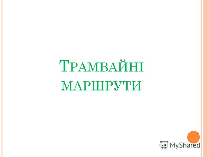 Т РАМВАЙНІ МАРШРУТИ