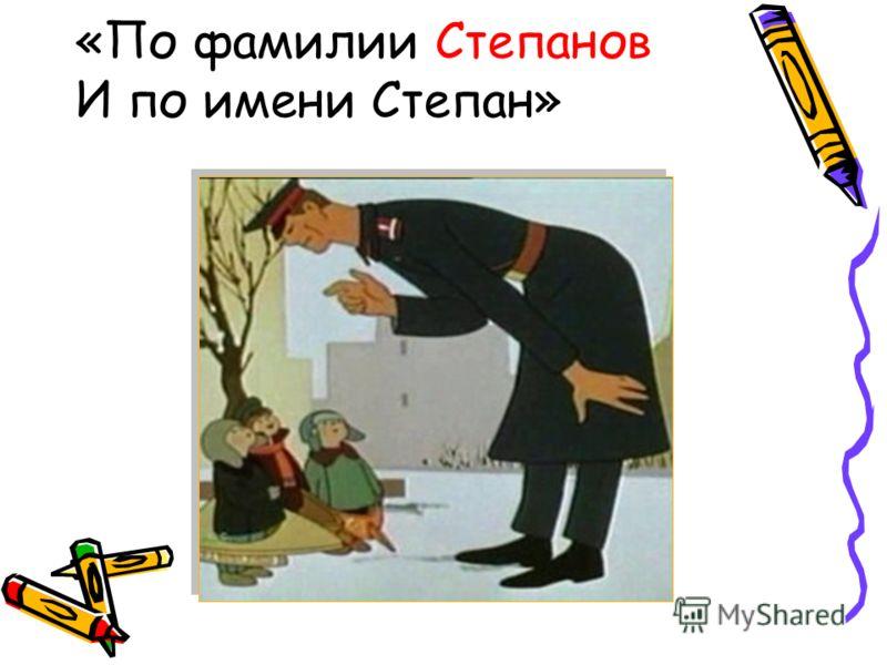 «По фамилии Степанов И по имени Степан»