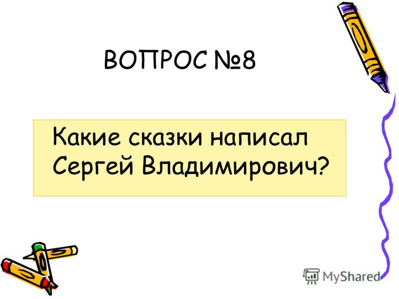 ВОПРОС 8 Какие сказки написал Сергей Владимирович?