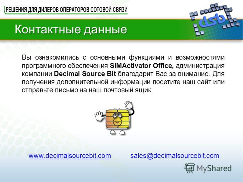 Контактные данные Вы ознакомились с основными функциями и возможностями программного обеспечения SIMActivator Office, администрация компании Decimal Source Bit благодарит Вас за внимание. Для получения дополнительной информации посетите наш сайт или