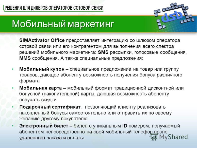 SIMActivator Office предоставляет интеграцию со шлюзом оператора сотовой связи или его контрагентом для выполнения всего спектра решений мобильного маркетинга: SMS рассылки, голосовые сообщения, MMS сообщения. А также специальные предложения: Мобильн