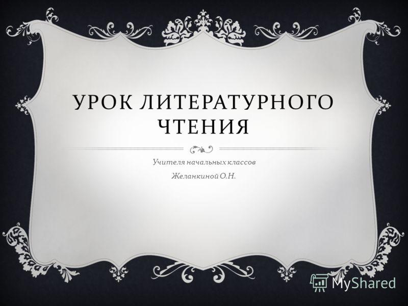 УРОК ЛИТЕРАТУРНОГО ЧТЕНИЯ Учителя начальных классов Желанкиной О. Н.