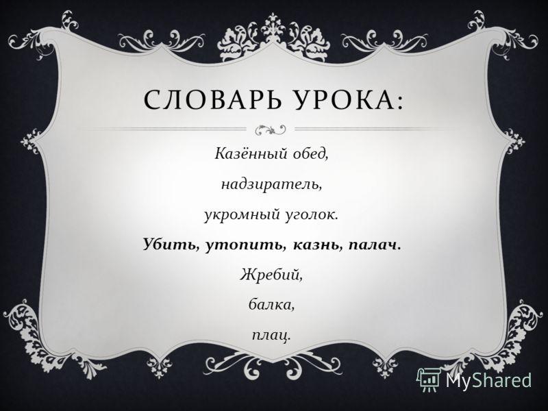 СЛОВАРЬ УРОКА : Казённый обед, надзиратель, укромный уголок. Убить, утопить, казнь, палач. Жребий, балка, плац.