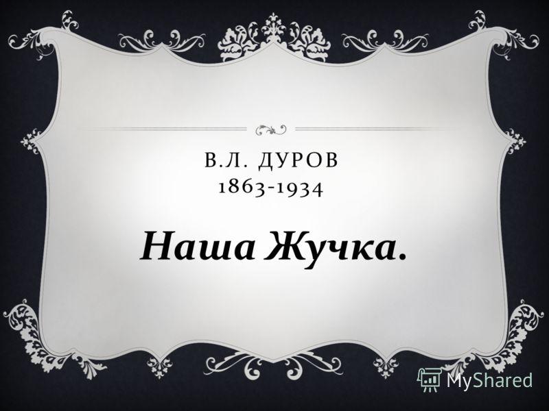 В. Л. ДУРОВ 1863-1934 Наша Жучка.