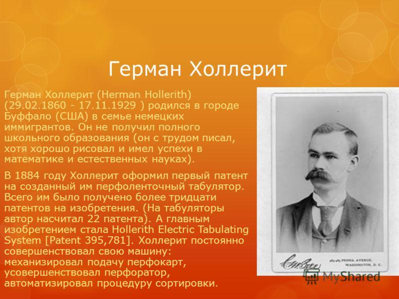 Герман Холлерит Герман Холлерит (Herman Hollerith) (29.02.1860 - 17.11.1929 ) родился в городе Буффало (США) в семье немецких иммигрантов. Он не получил полного школьного образования (он с трудом писал, хотя хорошо рисовал и имел успехи в математике