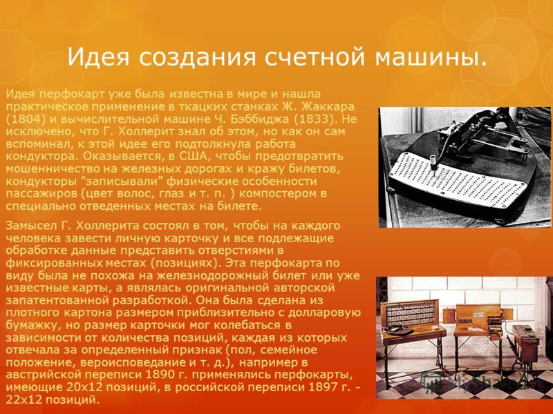 Идея создания счетной машины. Идея перфокарт уже была известна в мире и нашла практическое применение в ткацких станках Ж. Жаккара (1804) и вычислительной машине Ч. Бэббиджа (1833). Не исключено, что Г. Холлерит знал об этом, но как он сам вспоминал,