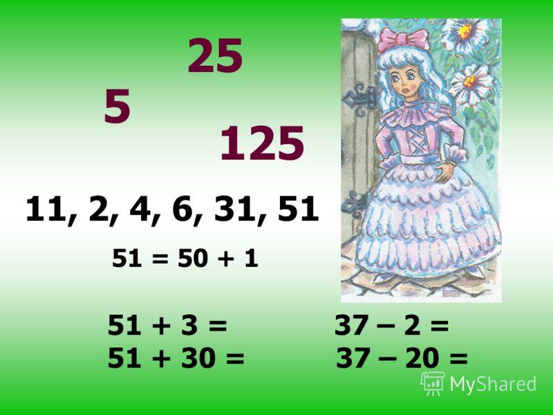 5 25 125 11, 2, 4, 6, 31, 51 51 = 50 + 1 51 + 3 = 37 – 2 = 51 + 30 = 37 – 20 =