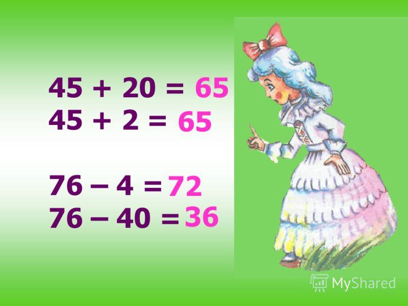 45 + 20 = 45 + 2 = 76 – 4 = 76 – 40 = 65 72 36 65