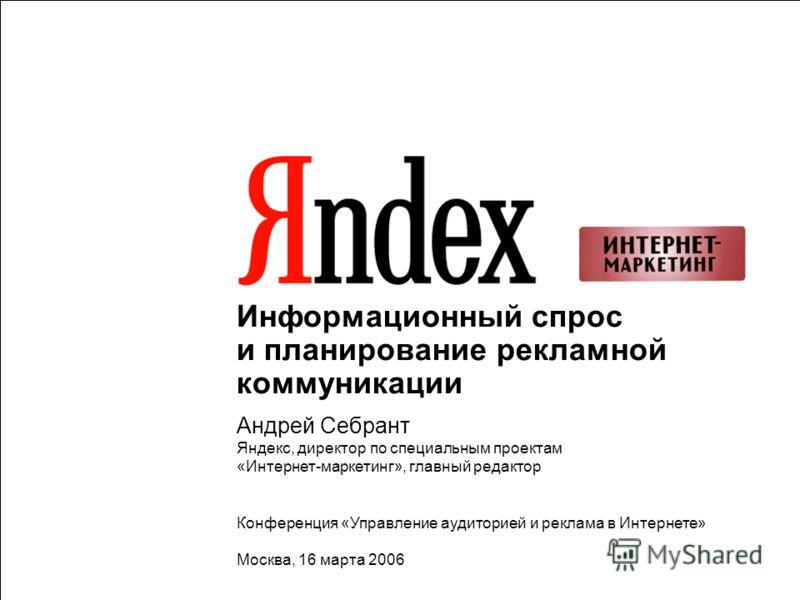 1 Информационный спрос и планирование рекламной коммуникации Андрей Себрант Яндекс, директор по специальным проектам «Интернет-маркетинг», главный редактор Конференция «Управление аудиторией и реклама в Интернете» Москва, 16 марта 2006