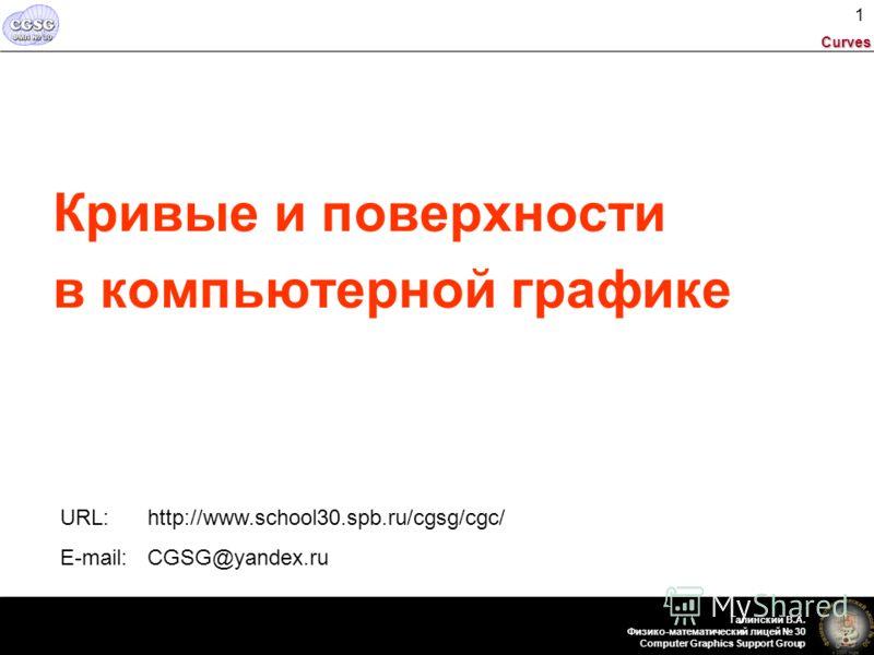 Curves Галинский В.А. Физико-математический лицей 30 Computer Graphics Support Group 1 Кривые и поверхности в компьютерной графике URL: http://www.school30.spb.ru/cgsg/cgc/ E-mail: CGSG@yandex.ru