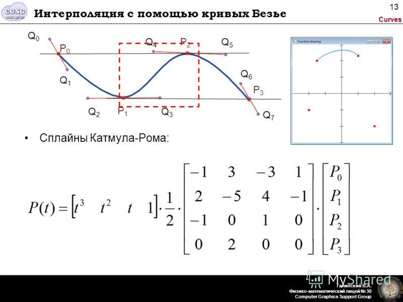 Curves Галинский В.А. Физико-математический лицей 30 Computer Graphics Support Group 13 Интерполяция с помощью кривых Безье Сплайны Катмула-Рома: P0P0 Q0Q0 P2P2 P3P3 Q1Q1 Q2Q2 Q3Q3 P1P1 Q4Q4 Q5Q5 Q6Q6 Q7Q7