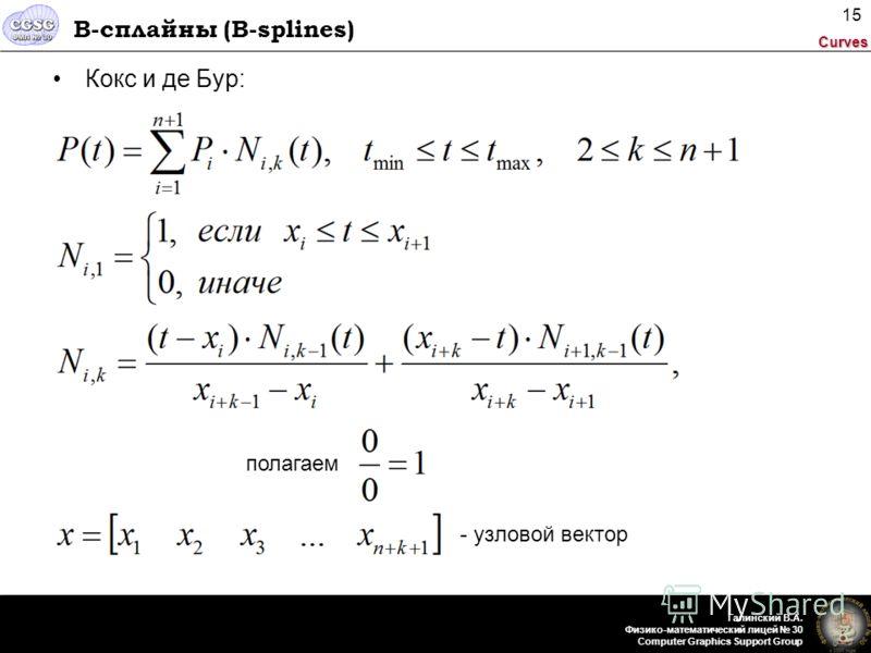 Curves Галинский В.А. Физико-математический лицей 30 Computer Graphics Support Group 15 B-сплайны (B-splines) Кокс и де Бур: полагаем - узловой вектор