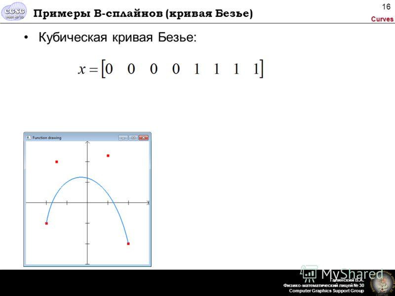 Curves Галинский В.А. Физико-математический лицей 30 Computer Graphics Support Group 16 Примеры B-сплайнов (кривая Безье) Кубическая кривая Безье: