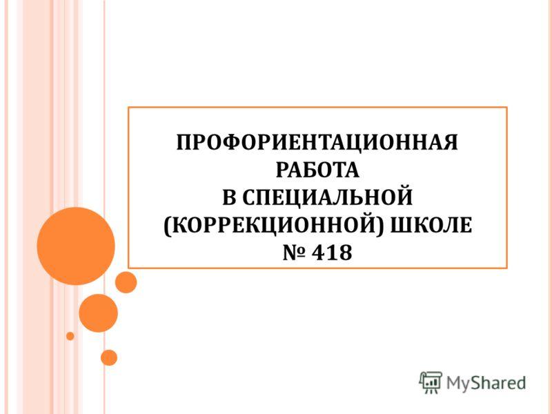 ПРОФОРИЕНТАЦИОННАЯ РАБОТА В СПЕЦИАЛЬНОЙ (КОРРЕКЦИОННОЙ) ШКОЛЕ 418