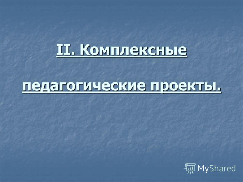 II. Комплексные педагогические проекты.