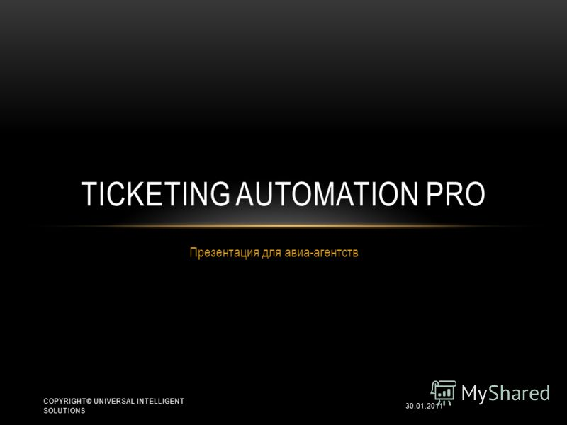Презентация для авиа-агентств TICKETING AUTOMATION PRO 30.01.2011 COPYRIGHT© UNIVERSAL INTELLIGENT SOLUTIONS