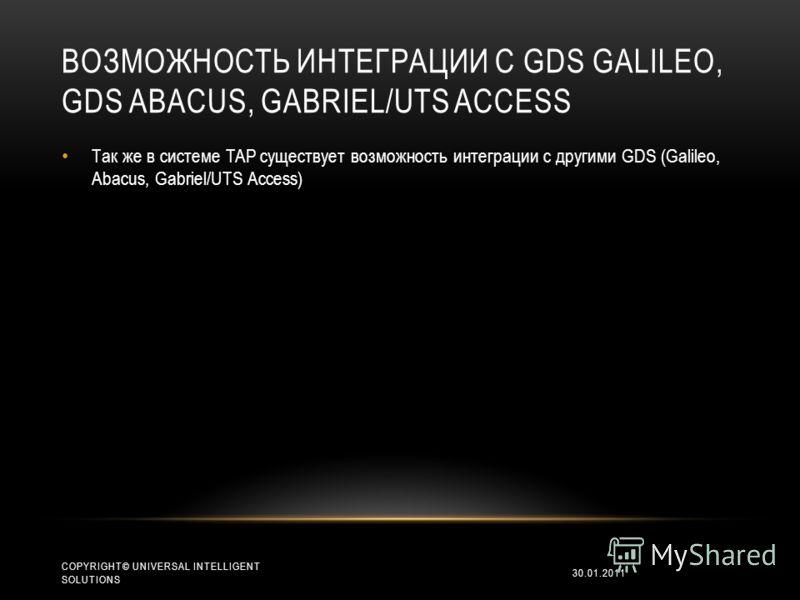 ВОЗМОЖНОСТЬ ИНТЕГРАЦИИ С GDS GALILEO, GDS ABACUS, GABRIEL/UTS ACCESS Так же в системе TAP существует возможность интеграции с другими GDS (Galileo, Abacus, Gabriel/UTS Access) 30.01.2011 COPYRIGHT© UNIVERSAL INTELLIGENT SOLUTIONS