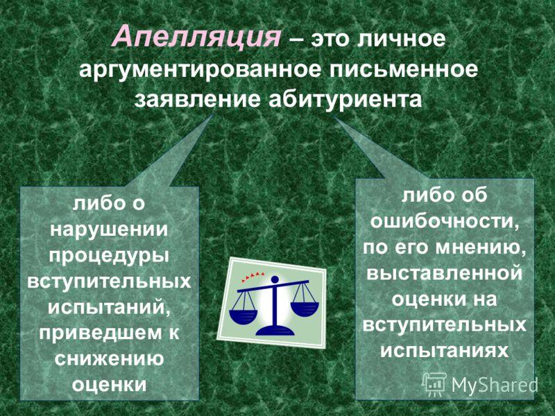 Апелляция – это личное аргументированное письменное заявление абитуриента либо о нарушении процедуры вступительных испытаний, приведшем к снижению оценки либо об ошибочности, по его мнению, выставленной оценки на вступительных испытаниях