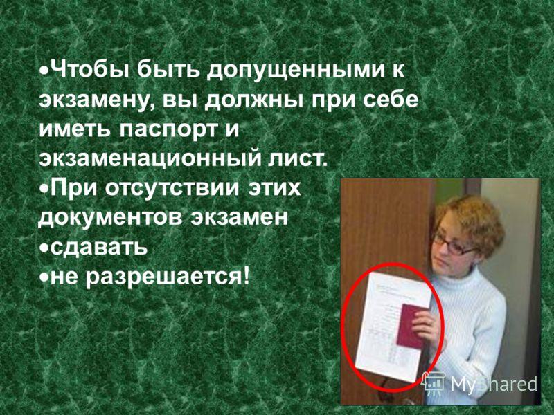 Чтобы быть допущенными к экзамену, вы должны при себе иметь паспорт и экзаменационный лист. При отсутствии этих документов экзамен сдавать не разрешается!