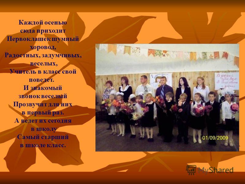 Каждой осенью сюда приходит Первоклашек шумный хоровод, Радостных, задумчивых, веселых, Учитель в класс свой поведет. И знакомый звонок веселый Прозвучит для них в первый раз. А ведет их сегодня в школу Самый старший в школе класс.