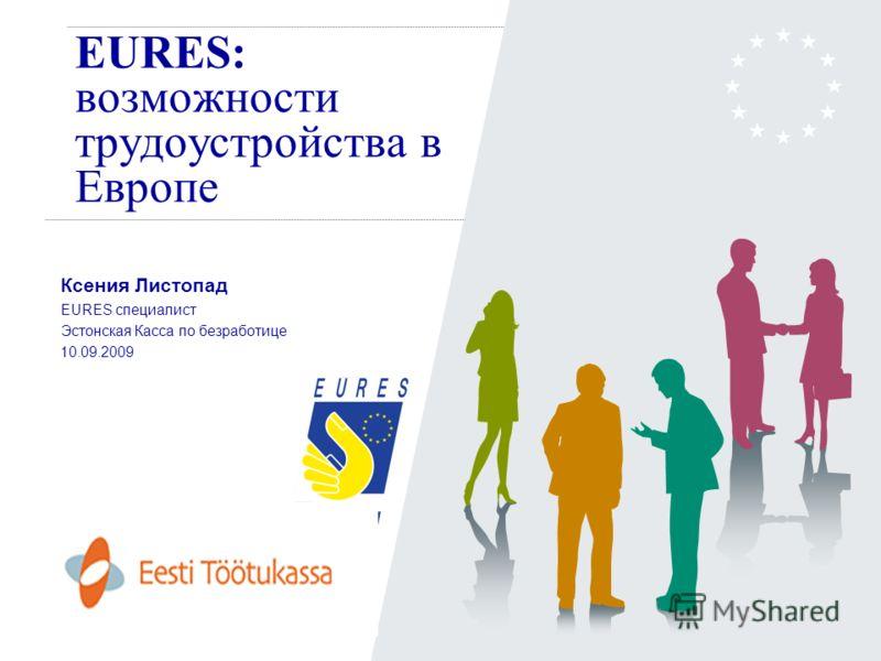 EURES: возможности трудоустройства в Европе Ксения Листопад EURES специалист Эстонская Касса по безработице 10.09.2009