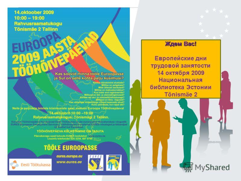 Mm Ждем Вас! Европейские дни трудовой занятости 14 октября 2009 Национальная библиотека Эстонии Tõnismäe 2