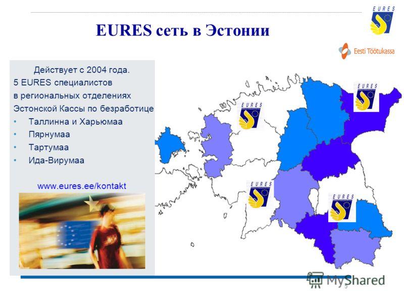 5 EURES сеть в Эстонии Действует с 2004 года. 5 EURES специалистов в региональных отделениях Эстонской Кассы по безработице Таллинна и Харьюмаа Пярнумаа Тартумаа Ида-Вирумаа www.eures.ee/kontakt