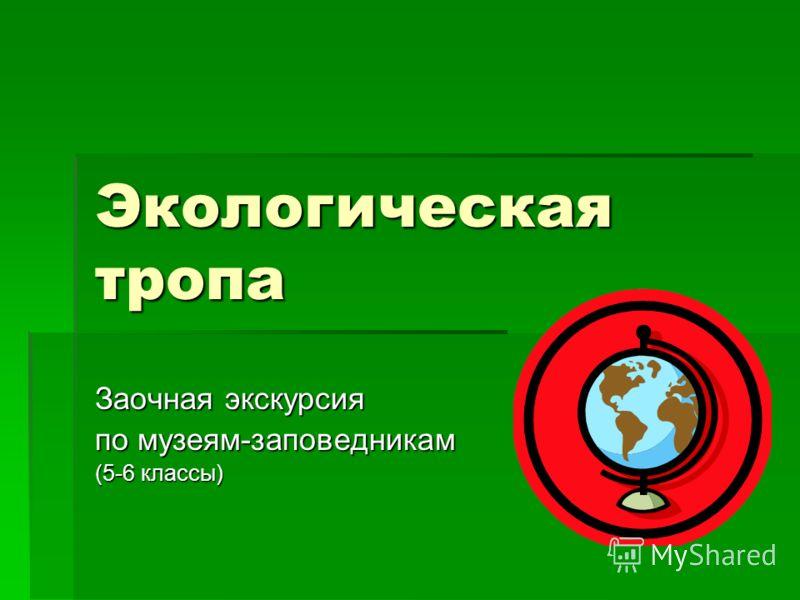 Экологическая тропа Заочная экскурсия по музеям-заповедникам (5-6 классы)