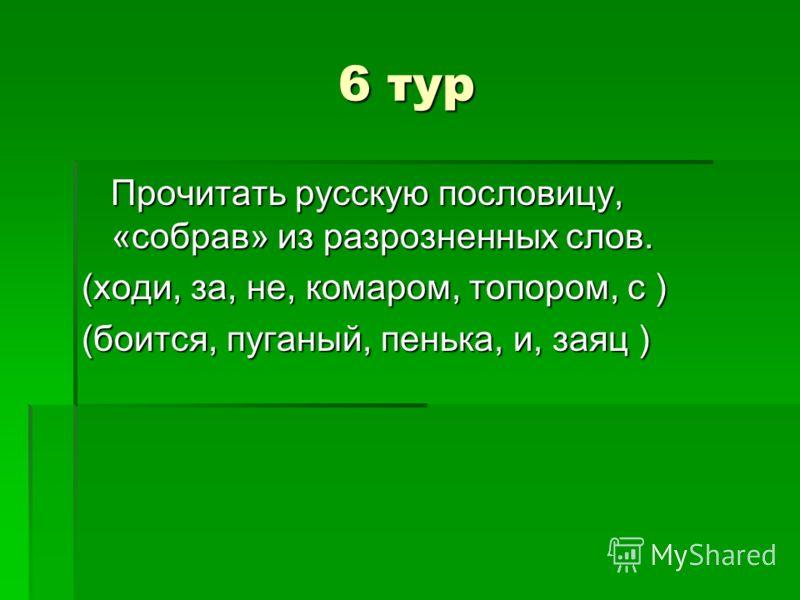 6 тур Прочитать русскую пословицу, «собрав» из разрозненных слов. Прочитать русскую пословицу, «собрав» из разрозненных слов. (ходи, за, не, комаром, топором, с ) (боится, пуганый, пенька, и, заяц )