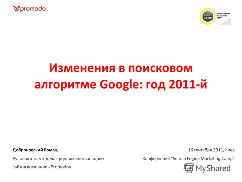 16 сентября 2011, Киев Конференция Search Engine Marketing Camp Доброновский Роман, Руководитель отдела продвижения западных сайтов компании «Promodo» Изменения в поисковом алгоритме Google: год 2011-й