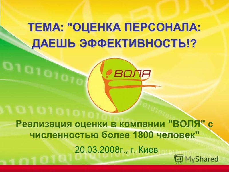 ТЕМА: ОЦЕНКА ПЕРСОНАЛА: ДАЕШЬ ЭФФЕКТИВНОСТЬ!? ТЕМА: ОЦЕНКА ПЕРСОНАЛА: ДАЕШЬ ЭФФЕКТИВНОСТЬ!? Реализация оценки в компании ВОЛЯ с численностью более 1800 человек 20.03.2008г., г. Киев