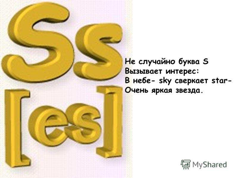 Не случайно буква S Вызывает интерес: В небе- sky сверкает star- Очень яркая звезда.
