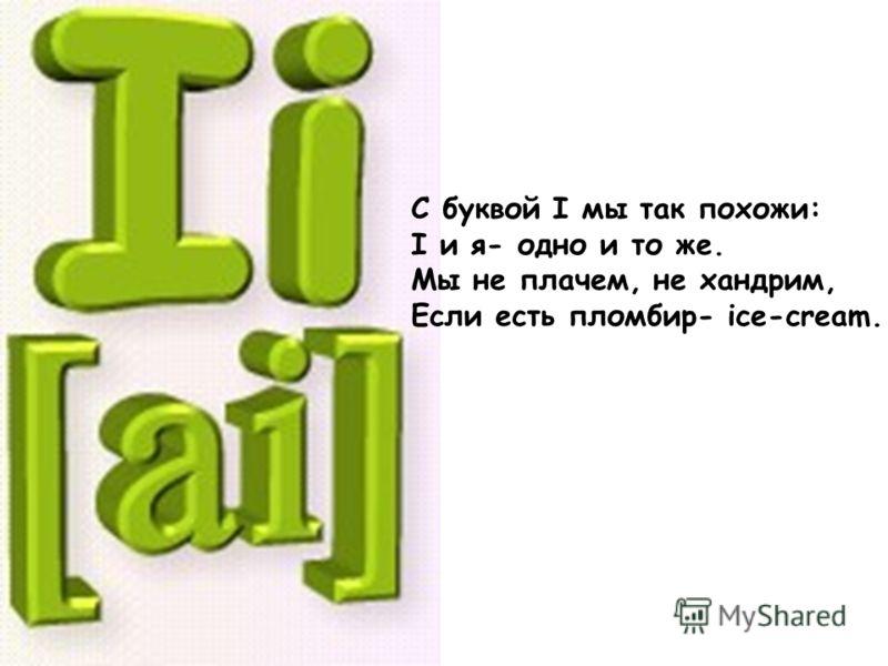 С буквой I мы так похожи: I и я- одно и то же. Мы не плачем, не хандрим, Если есть пломбир- ice-cream.