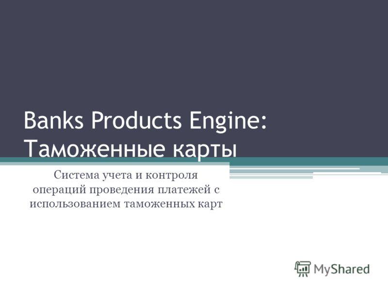 Banks Products Engine: Таможенные карты Система учета и контроля операций проведения платежей с использованием таможенных карт