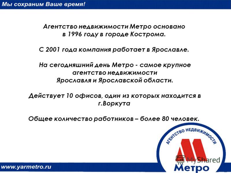Агентство недвижимости Метро основано в 1996 году в городе Кострома. С 2001 года компания работает в Ярославле. На сегодняшний день Метро - самое крупное агентство недвижимости Ярославля и Ярославской области. Действует 10 офисов, один из которых нах