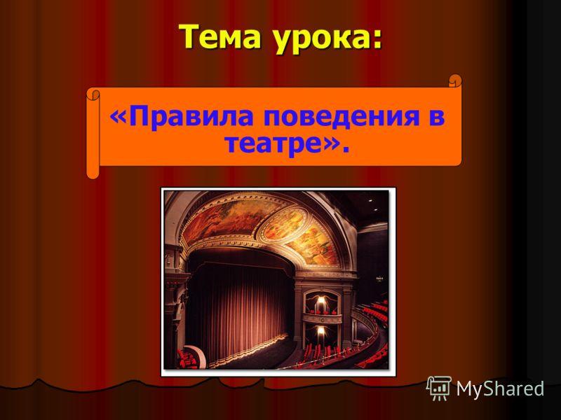 Тема урока: «Правила поведения в театре».