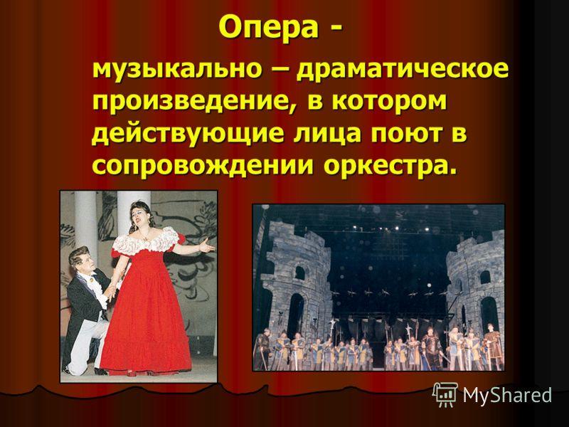 Опера - музыкально – драматическое произведение, в котором действующие лица поют в сопровождении оркестра.