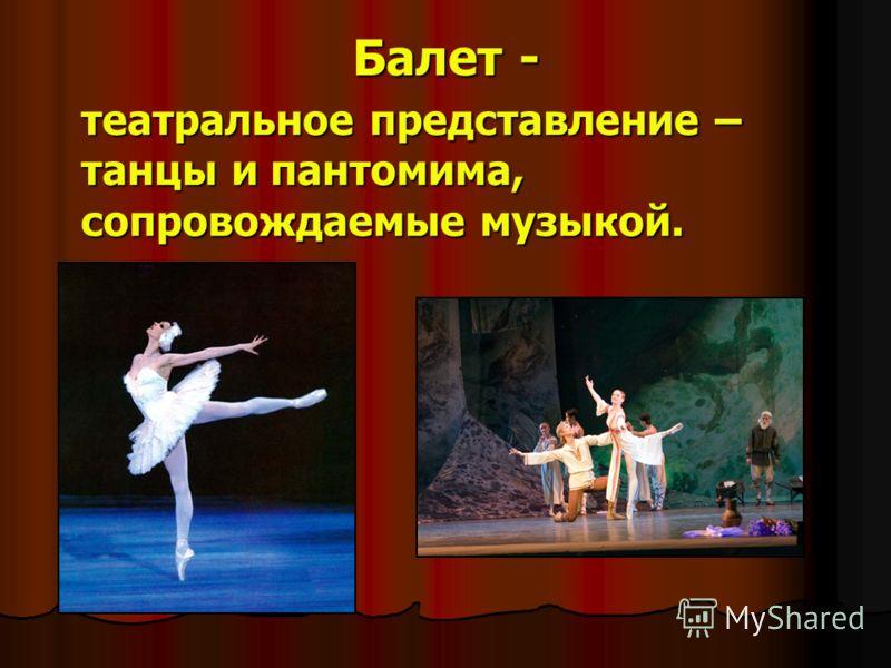 Балет - театральное представление – танцы и пантомима, сопровождаемые музыкой.