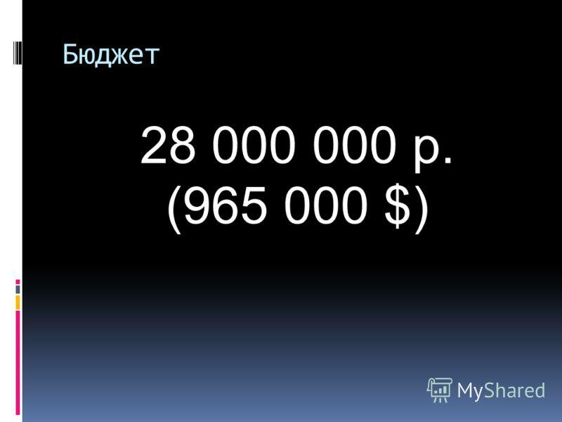 Бюджет 28 000 000 р. (965 000 $)