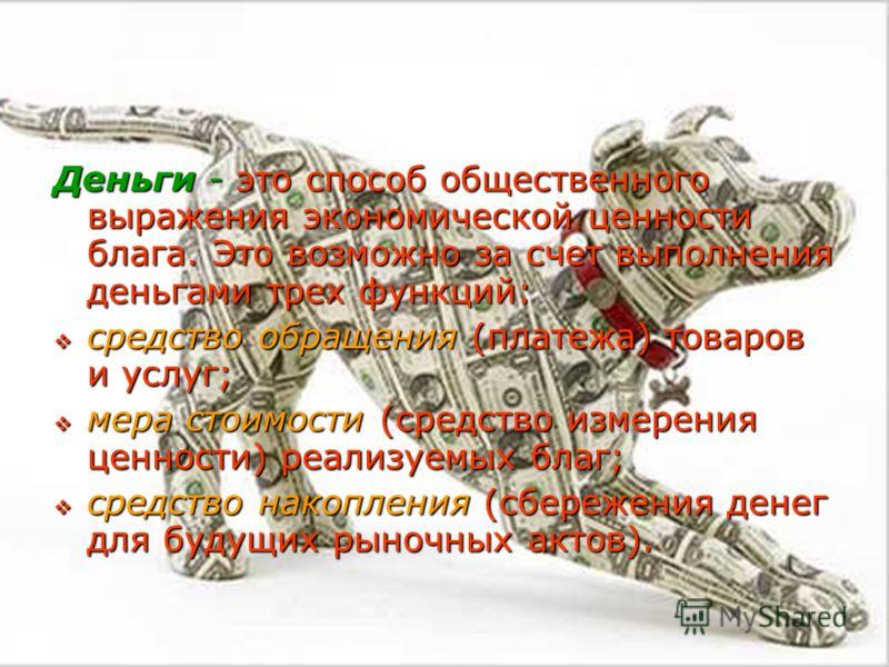 Деньги - это способ общественного выражения экономической ценности блага. Это возможно за счет выполнения деньгами трех функций: средство обращения (платежа) товаров и услуг; средство обращения (платежа) товаров и услуг; мера стоимости (средство изме