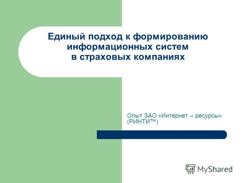 Единый подход к формированию информационных систем в страховых компаниях Опыт ЗАО «Интернет – ресурсы» (РИНТИ)